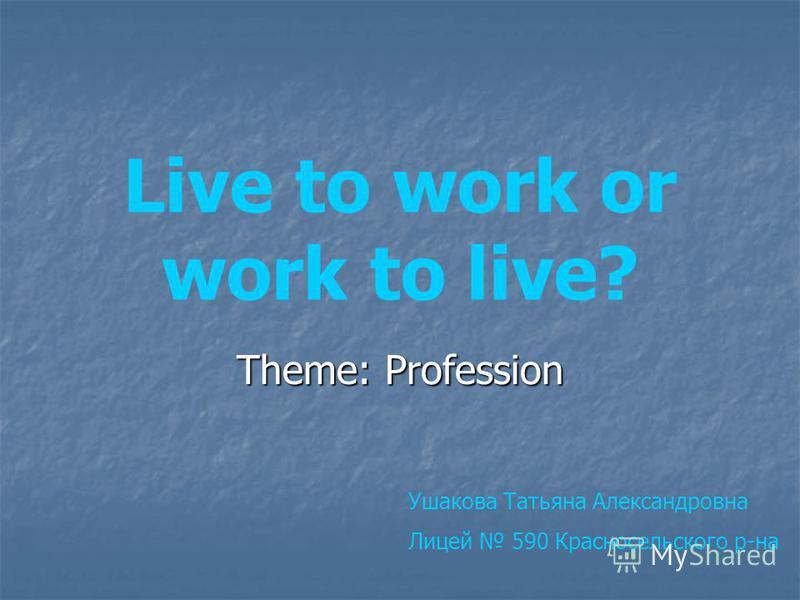 Live to work or work to live? Theme: Profession Ушакова Татьяна Александровна Лицей 590 Красносельского р-на
