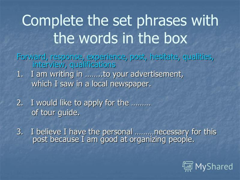 Complete the set phrases with the words in the box Forward, response, experience, post, hesitate, qualities, interview, qualifications 1. I am writing in ……..to your advertisement, which I saw in a local newspaper. which I saw in a local newspaper. 2