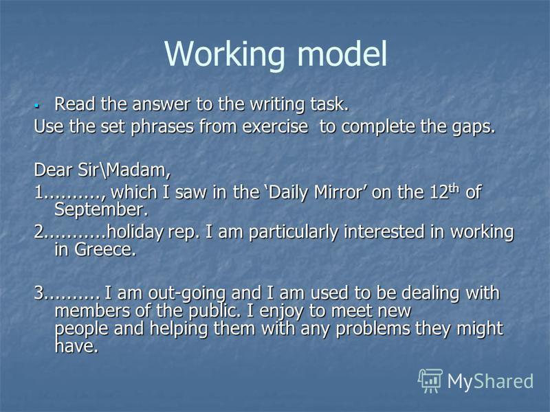 Working model Read the answer to the writing task. Read the answer to the writing task. Use the set phrases from exercise to complete the gaps. Dear Sir\Madam, 1.........., which I saw in the Daily Mirror on the 12 th of September. 2...........holida