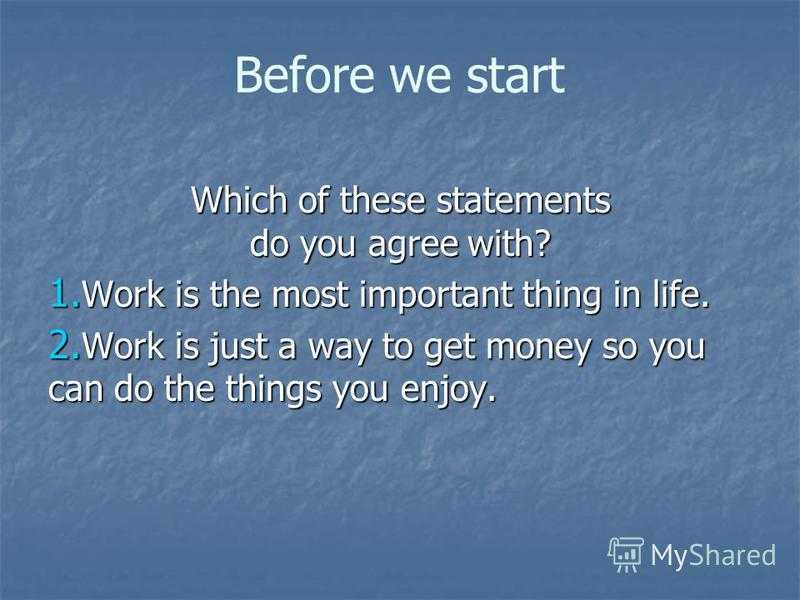Before we start Which of these statements do you agree with? 1. Work is the most important thing in life. 2. Work is just a way to get money so you can do the things you enjoy.
