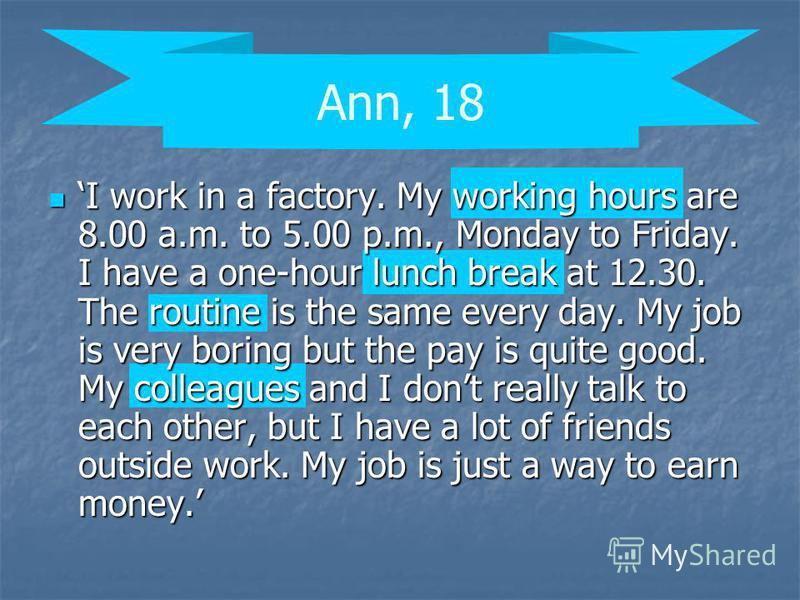 Ann, 18 I work in a factory. My working hours are 8.00 a.m. to 5.00 p.m., Monday to Friday. I have a one-hour lunch break at 12.30. The routine is the same every day. My job is very boring but the pay is quite good. My colleagues and I dont really ta