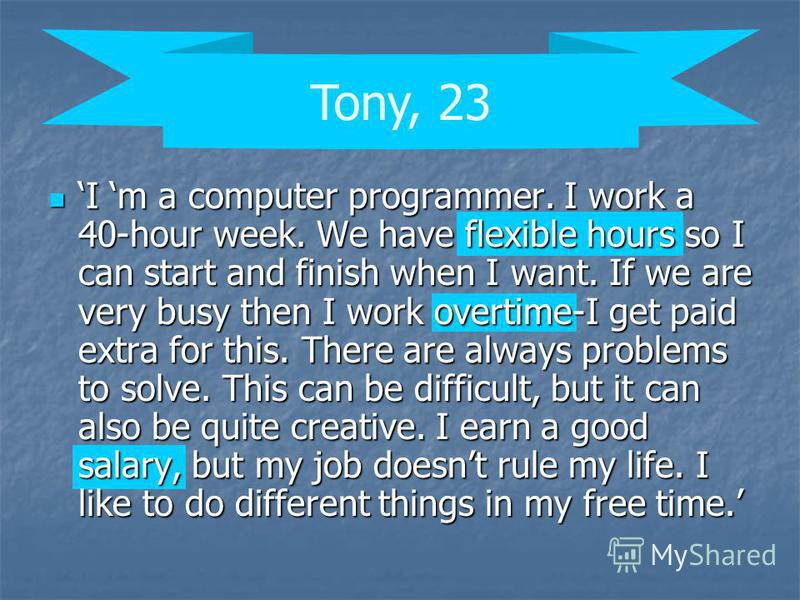 I m a computer programmer. I work a 40-hour week. We have flexible hours so I can start and finish when I want. If we are very busy then I work overtime-I get paid extra for this. There are always problems to solve. This can be difficult, but it can