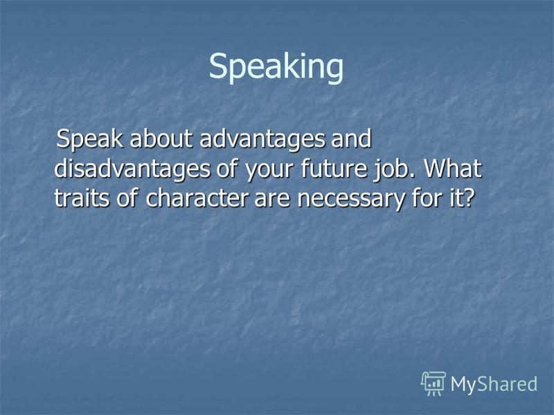 Speaking Speak about advantages and disadvantages of your future job. What traits of character are necessary for it? Speak about advantages and disadvantages of your future job. What traits of character are necessary for it?