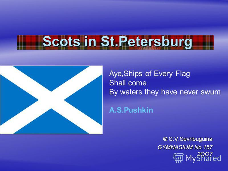 Scots in St.Petersburg © S.V.Sevriouguina GYMNASIUM No 157 2OO7 Aye,Ships of Every Flag Shall come By waters they have never swum A.S.Pushkin