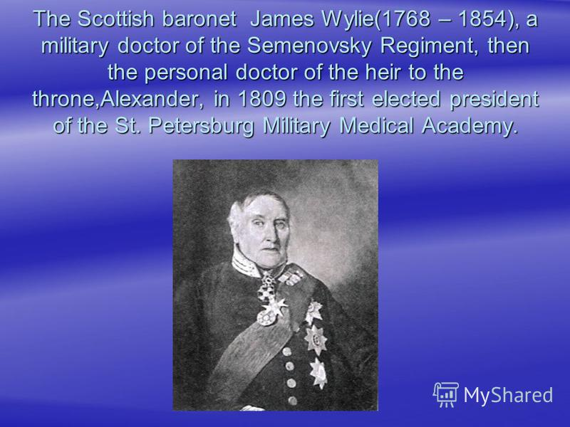 The Scottish baronet James Wylie(1768 – 1854), a military doctor of the Semenovsky Regiment, then the personal doctor of the heir to the throne,Alexander, in 1809 the first elected president of the St. Petersburg Military Medical Academy.