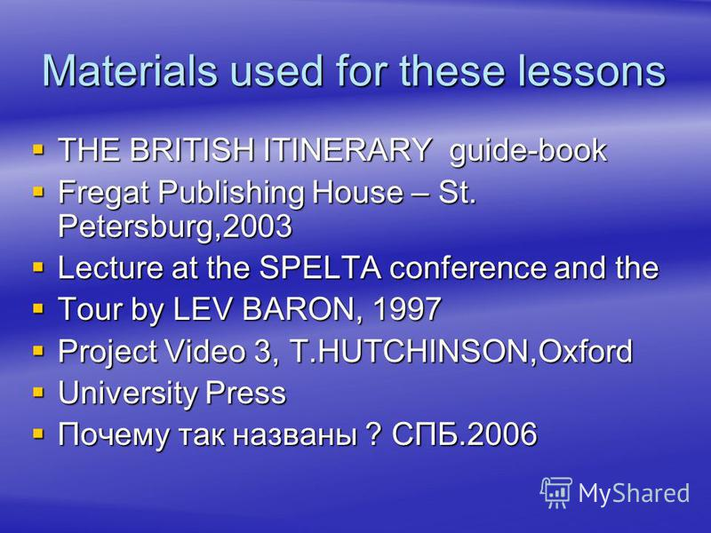 Materials used for these lessons THE BRITISH ITINERARY guide-book THE BRITISH ITINERARY guide-book Fregat Publishing House – St. Petersburg,2003 Fregat Publishing House – St. Petersburg,2003 Lecture at the SPELTA conference and the Lecture at the SPE