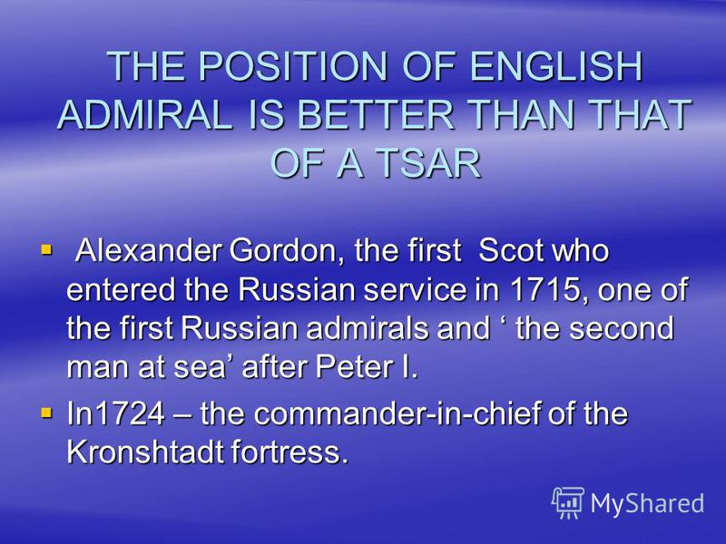 THE POSITION OF ENGLISH ADMIRAL IS BETTER THAN THAT OF A TSAR Alexander Gordon, the first Scot who entered the Russian service in 1715, one of the first Russian admirals and the second man at sea after Peter I. Alexander Gordon, the first Scot who en
