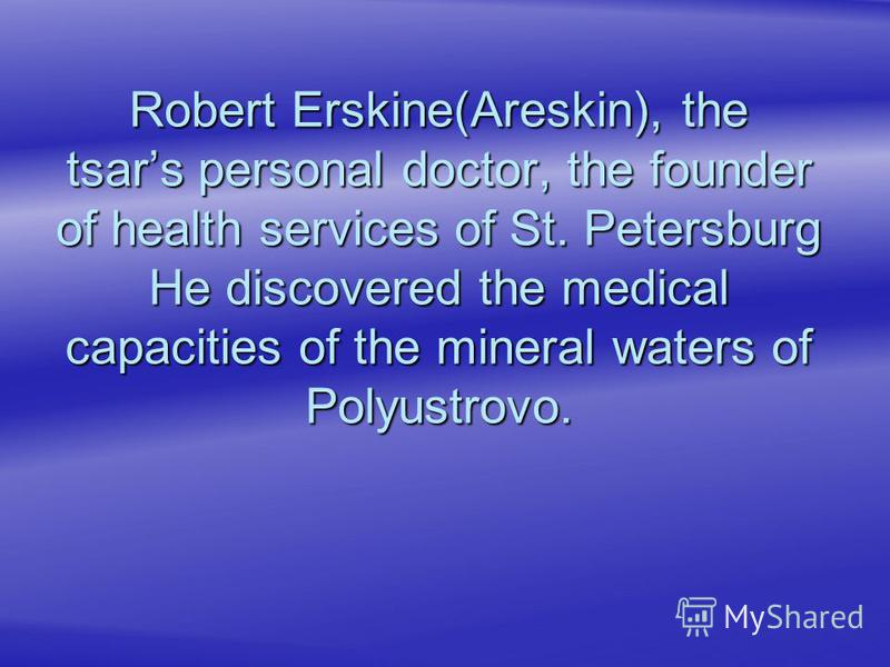 Robert Erskine(Areskin), the tsars personal doctor, the founder of health services of St. Petersburg He discovered the medical capacities of the mineral waters of Polyustrovo.