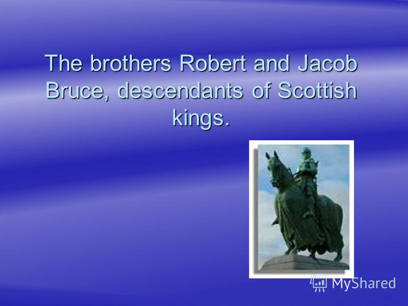The brothers Robert and Jacob Bruce, descendants of Scottish kings.