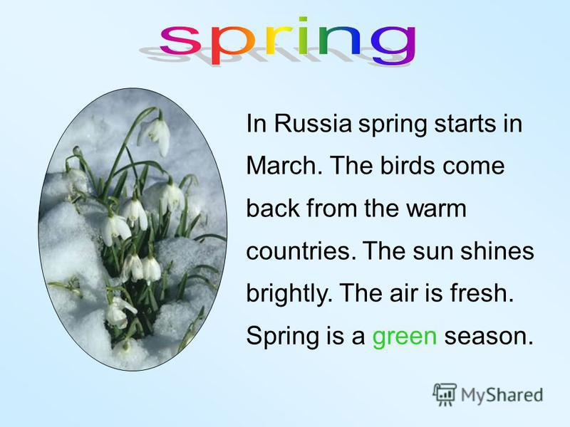 In Russia spring starts in March. The birds come back from the warm countries. The sun shines brightly. The air is fresh. Spring is a green season.