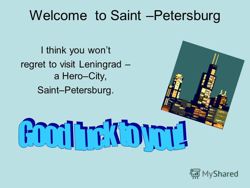 Welcome to Saint –Petersburg I think you wont regret to visit Leningrad – a Hero–City, Saint–Petersburg.