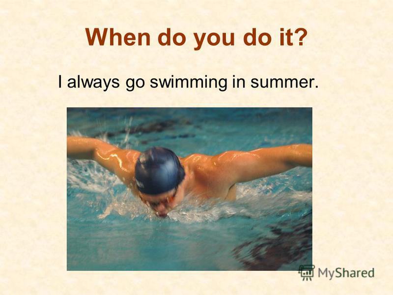 When do you do it? I always go swimming in summer.