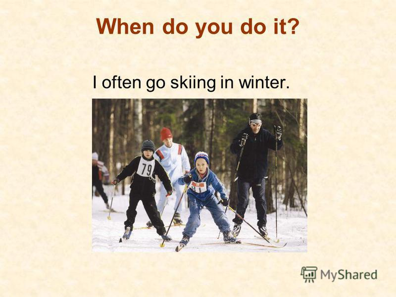 When do you do it? I often go skiing in winter.