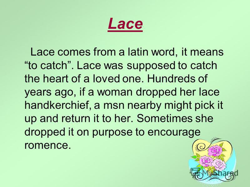 Lace Lace comes from a latin word, it means to catch. Lace was supposed to catch the heart of a loved one. Hundreds of years ago, if a woman dropped her lace handkerchief, a msn nearby might pick it up and return it to her. Sometimes she dropped it o