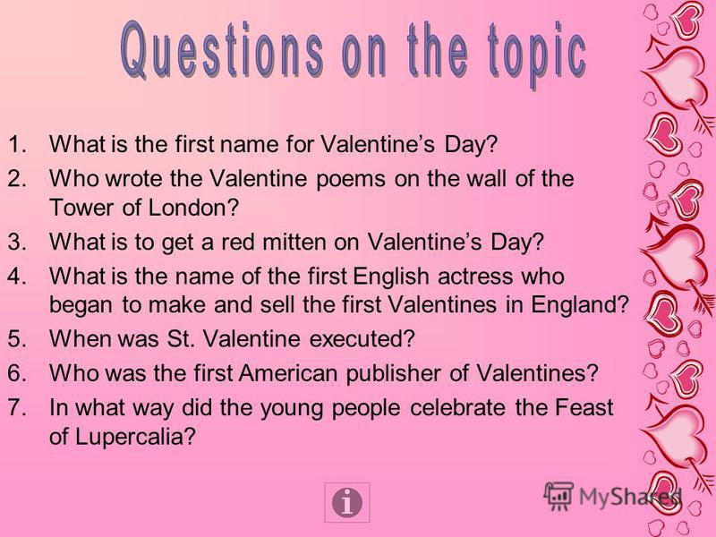 1.What is the first name for Valentines Day? 2.Who wrote the Valentine poems on the wall of the Tower of London? 3.What is to get a red mitten on Valentines Day? 4.What is the name of the first English actress who began to make and sell the first Val