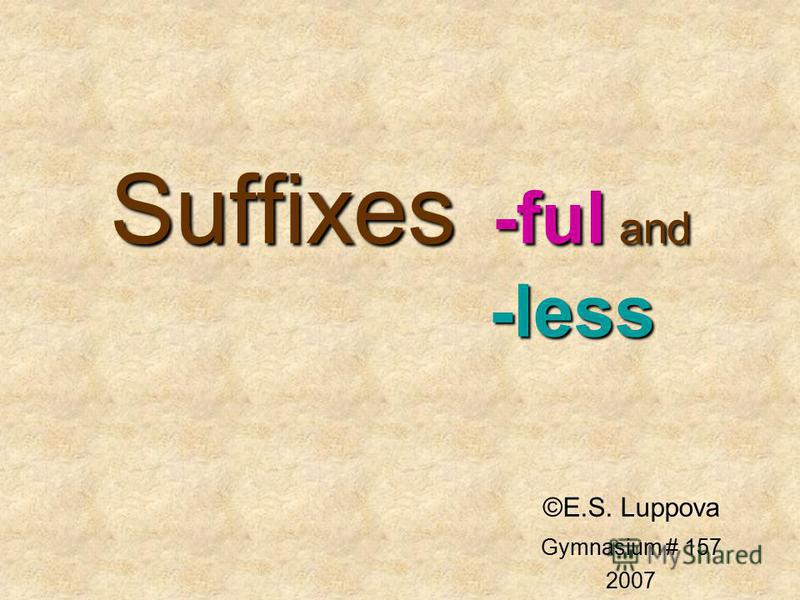 Suffixes -ful and -less ©E.S. Luppova Gymnasium # 157 2007