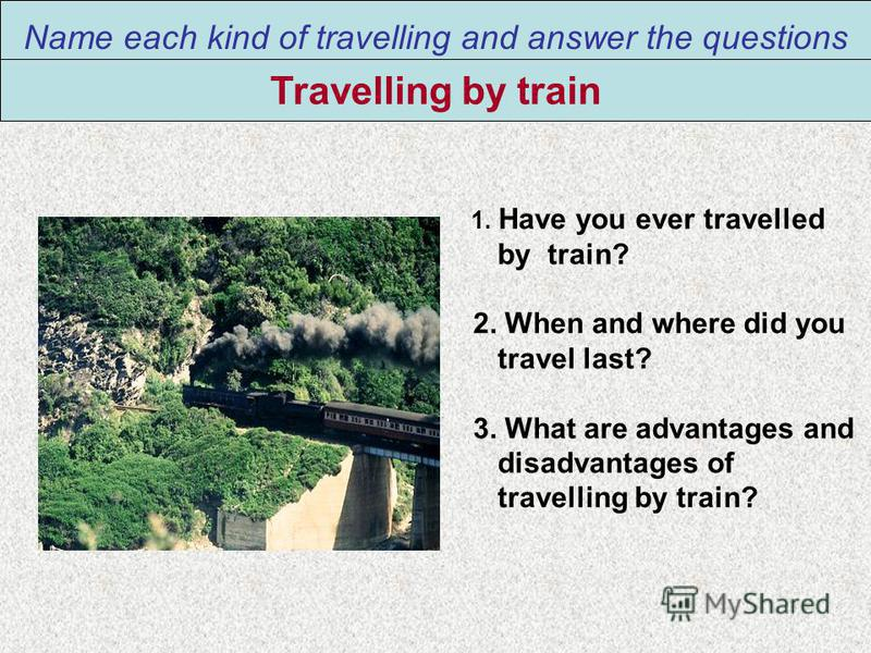 Name each kind of travelling and answer the questions Travelling by train 1. Have you ever travelled by train? 2. When and where did you travel last? 3. What are advantages and disadvantages of travelling by train?