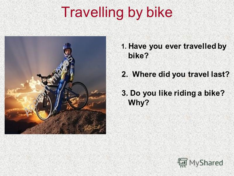 Travelling by bike 1. Have you ever travelled by bike? 2. Where did you travel last? 3. Do you like riding a bike? Why?