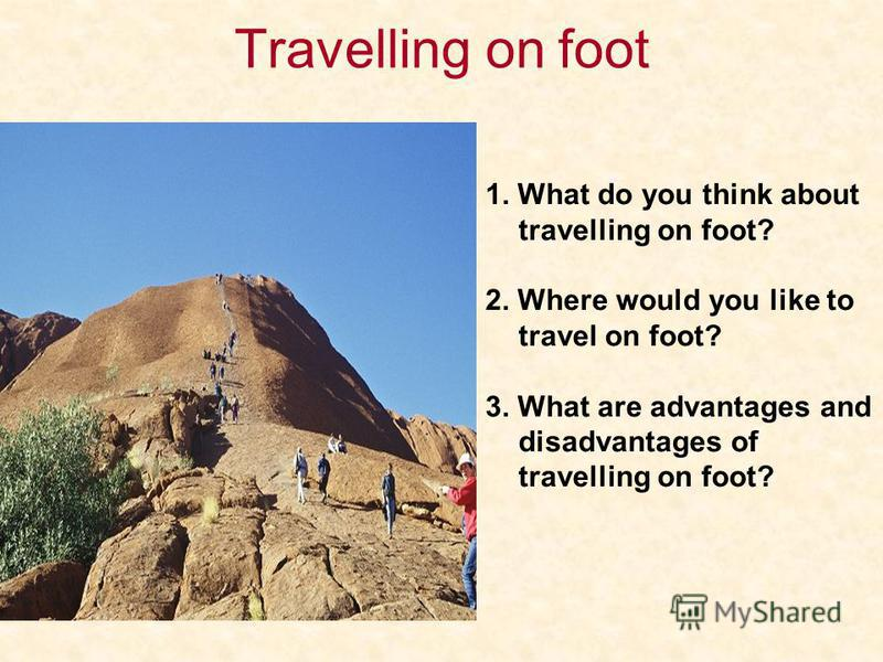 Travelling on foot 1. What do you think about travelling on foot? 2. Where would you like to travel on foot? 3. What are advantages and disadvantages of travelling on foot?