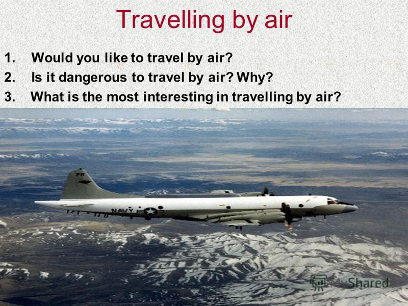 Travelling by air 1.Would you like to travel by air? 2.Is it dangerous to travel by air? Why? 3. What is the most interesting in travelling by air?