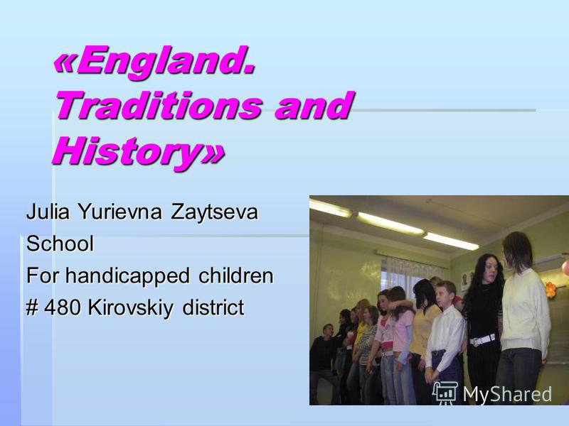 «England. Traditions and History» Julia Yurievna Zaytseva School For handicapped children # 480 Kirovskiy district
