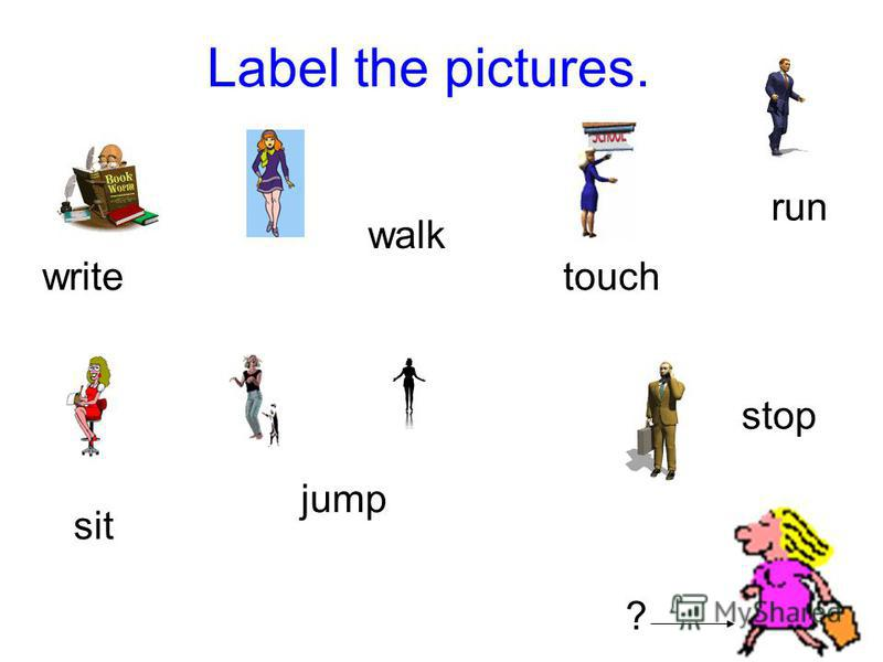 Label the pictures. write walk touch run sit jump stop ?