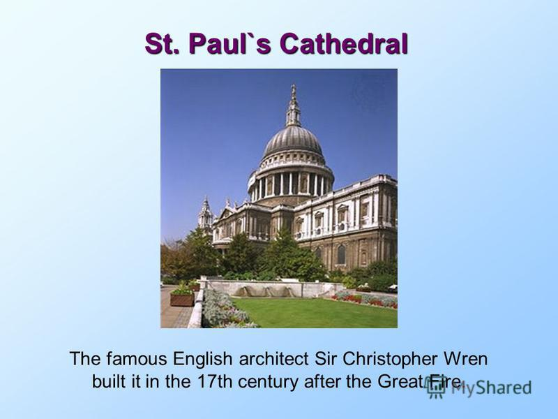 St. Paul`s Cathedral The famous English architect Sir Christopher Wren built it in the 17th century after the Great Fire.