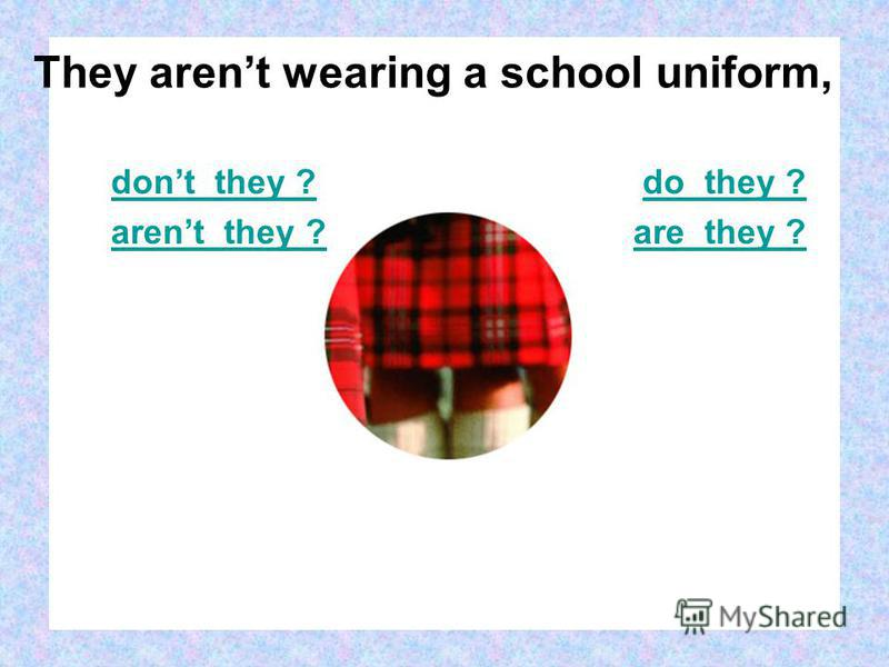 dont they ? arent they ? do they ? are they ? They arent wearing a school uniform,