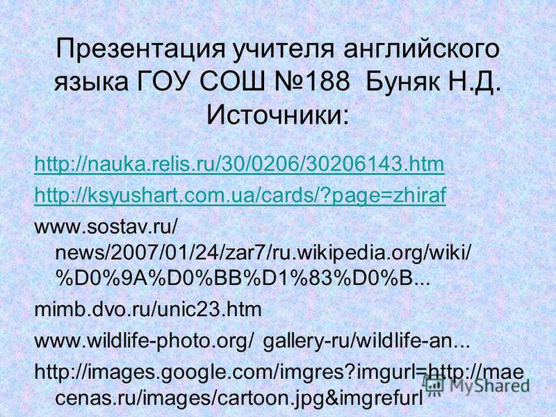 Презентация учителя английского языка ГОУ СОШ 188 Буняк Н.Д. Источники: http://nauka.relis.ru/30/0206/30206143.htm http://ksyushart.com.ua/cards/?page=zhiraf www.sostav.ru/ news/2007/01/24/zar7/ru.wikipedia.org/wiki/ %D0%9A%D0%BB%D1%83%D0%B... mimb.d