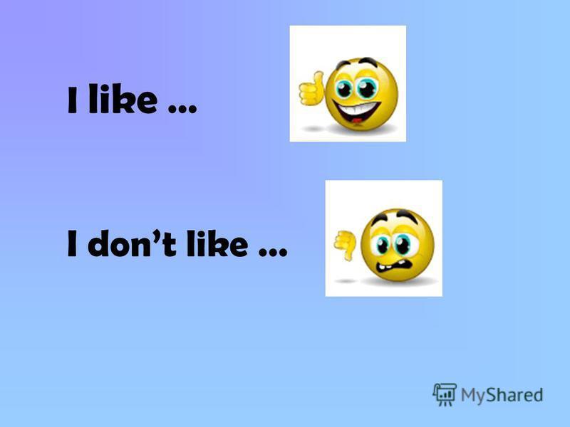 I like … I dont like …