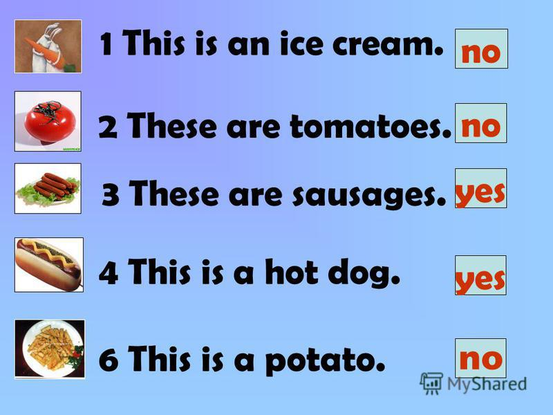 1 This is an ice cream. 2 These are tomatoes. 3 These are sausages. 4 This is a hot dog. 6 This is a potato. no yes no