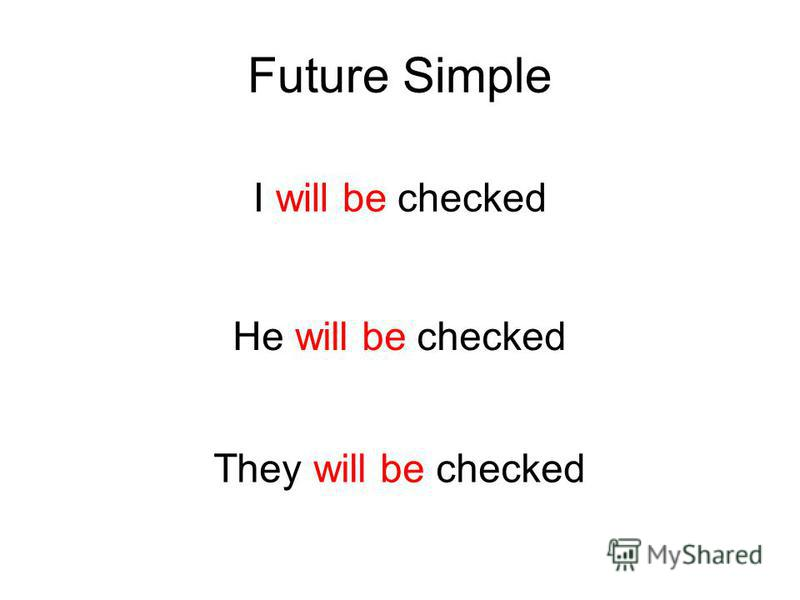 Future Simple I will be checked He will be checked They will be checked