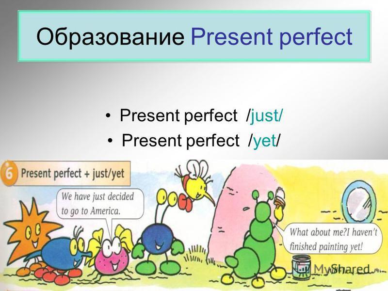 Образование Present perfect Present perfect /just/ Present perfect /yet/