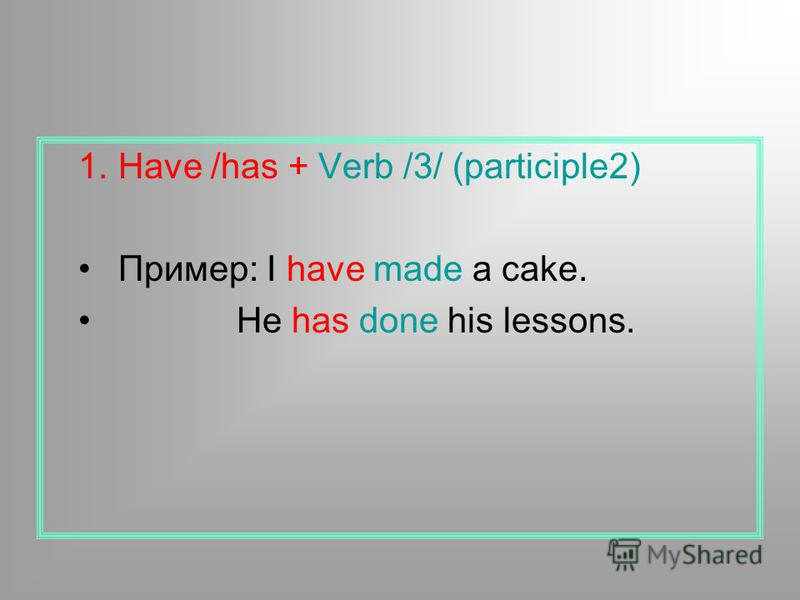 1. Have /has + Verb /3/ (participle2) Пример: I have made a cake. He has done his lessons.