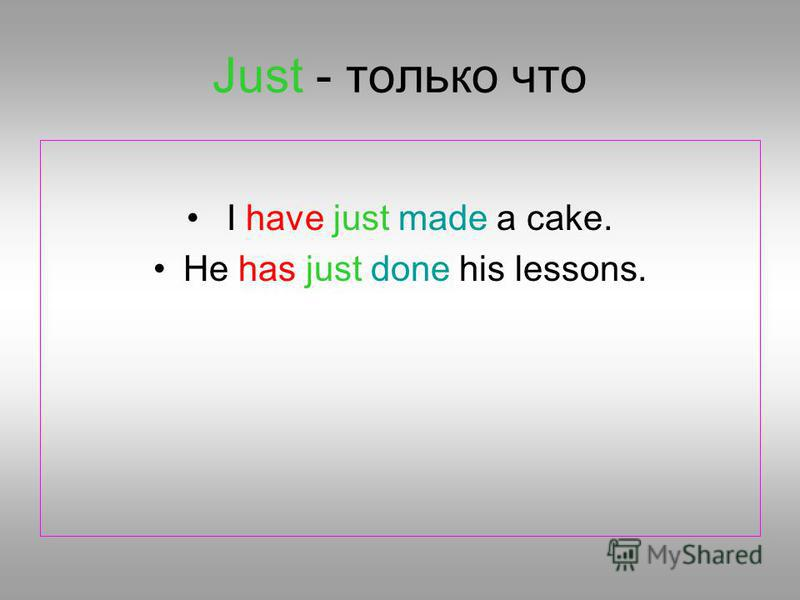 Just - только что I have just made a cake. He has just done his lessons.