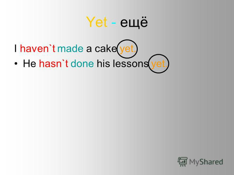 Yet - ещё I haven`t made a cake yet. He hasn`t done his lessons yet.