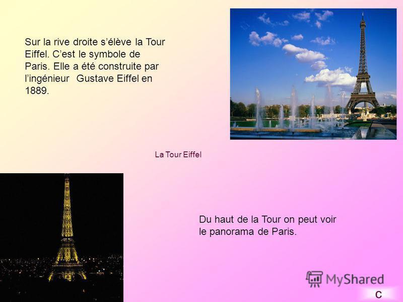 Sur la rive droite sélève la Tour Eiffel. Cest le symbole de Paris. Elle a été construite par lingénieur Gustave Eiffel en 1889. Du haut de la Tour on peut voir le panorama de Paris. La Tour Eiffel c