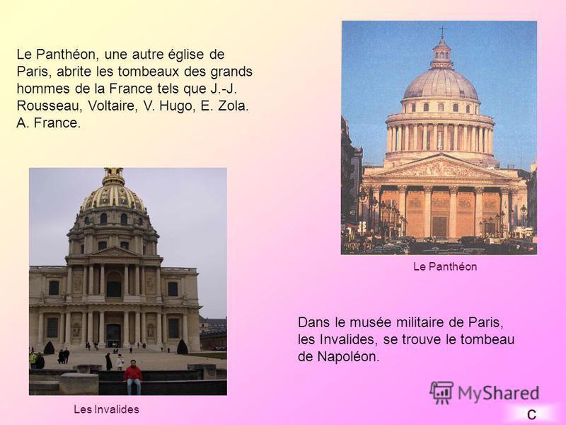 Le Panthéon, une autre église de Paris, abrite les tombeaux des grands hommes de la France tels que J.-J. Rousseau, Voltaire, V. Hugo, E. Zola. A. France. Dans le musée militaire de Paris, les Invalides, se trouve le tombeau de Napoléon. Le Panthéon