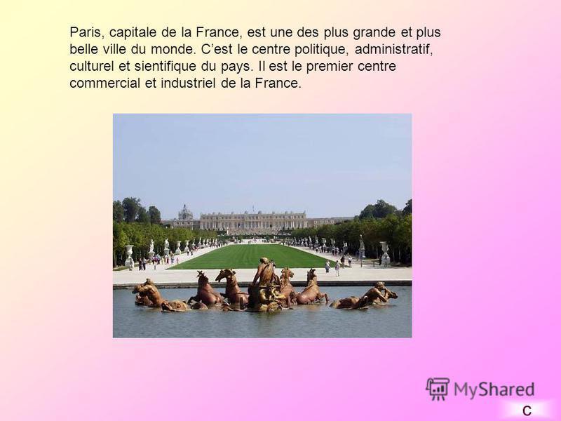 Paris, capitale de la France, est une des plus grande et plus belle ville du monde. Cest le centre politique, administratif, culturel et sientifique du pays. Il est le premier centre commercial et industriel de la France. c