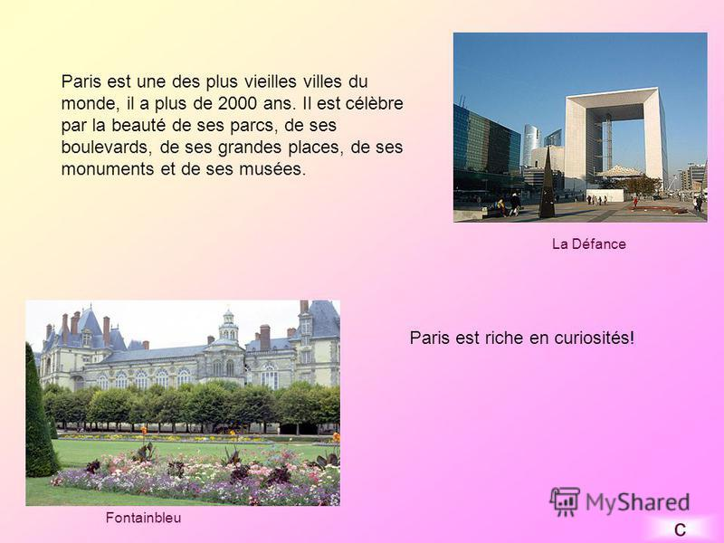 Paris est une des plus vieilles villes du monde, il a plus de 2000 ans. Il est célèbre par la beauté de ses parcs, de ses boulevards, de ses grandes places, de ses monuments et de ses musées. Paris est riche en curiosités! La Défance Fontainbleu c
