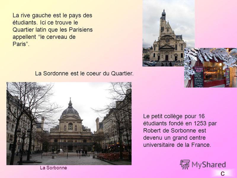 La rive gauche est le pays des étudiants. Ici ce trouve le Quartier latin que les Parisiens appellent le cerveau de Paris. La Sordonne est le coeur du Quartier. Le petit collège pour 16 étudiants fondé en 1253 par Robert de Sorbonne est devenu un gra