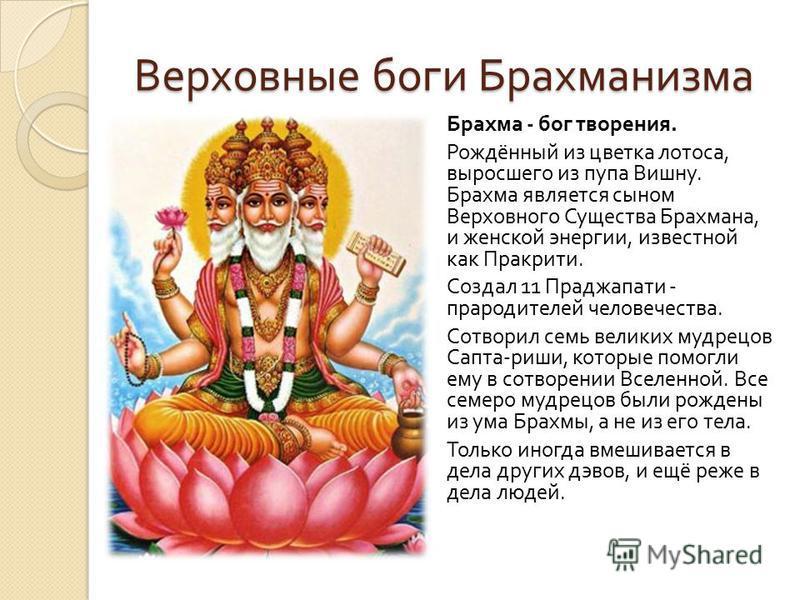Верховные боги Брахманизма Брахма - бог творения. Рождённый из цветка лотоса, выросшего из пупа Вишну. Брахма является сыном Верховного Существа Брахмана, и женской энергии, известной как Пракрити. Создал 11 Праджапати - прародителей человечества. Со