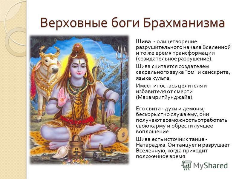 Верховные боги Брахманизма Шива - олицетворение разрушительного начала Вселенной и то же время трансформации ( созидательное разрушение ). Шива считается создателем сакрального звука