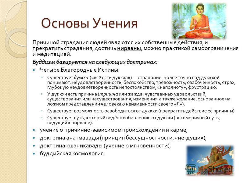 Основы Учения Причиной страдания людей являются их собственные действия, и прекратить страдания, достичь нирваны, можно практикой самоограничения и медитацией. Буддизм базируется на следующих доктринах : Четыре Благородные Истины : Существует дуккха