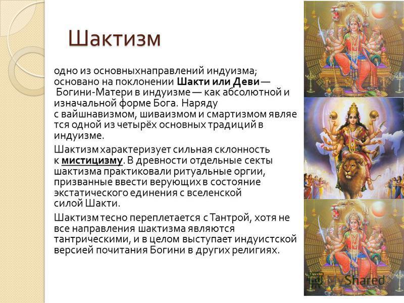 Шактизм одно из основныхнаправлений индуизма ; основано на поклонении Шакти или Деви Богини - Матери в индуизме как абсолютной и изначальной форме Бога. Наряду с вайшнавизмом, шиваизмом и смартизмом являе тся одной из четырёх основных традиций в инду