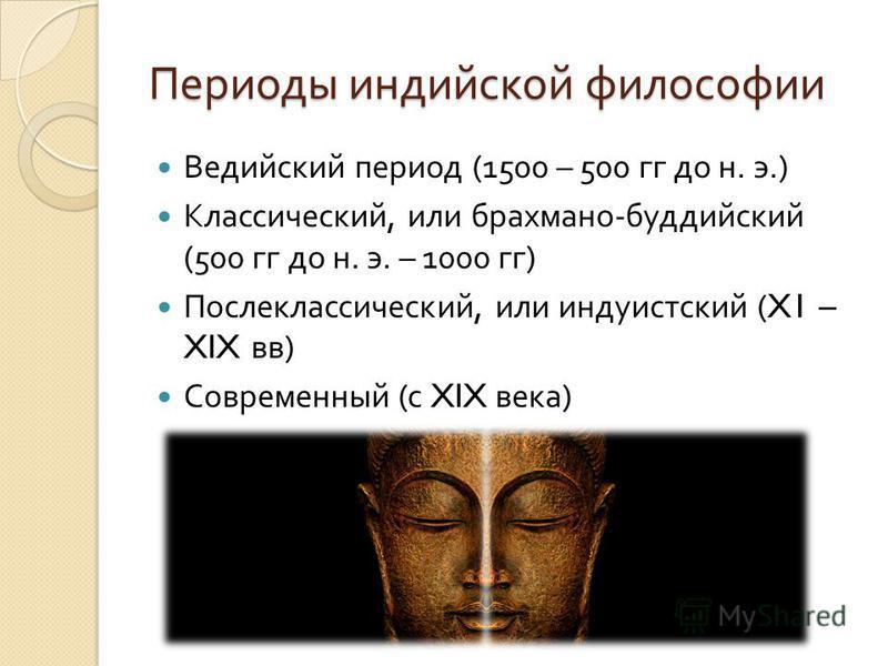 Периоды индийской философии Ведийский период (1500 – 500 гг до н. э.) Классический, или брахмана - буддийский (500 гг до н. э. – 1000 гг ) Послеклассический, или индуистский (X1 – XIX вв ) Современный ( с XIX века )
