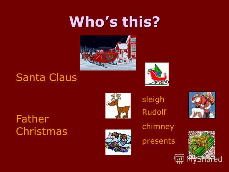 Whos this? Santa Claus Father Christmas sleigh Rudolf chimney presents