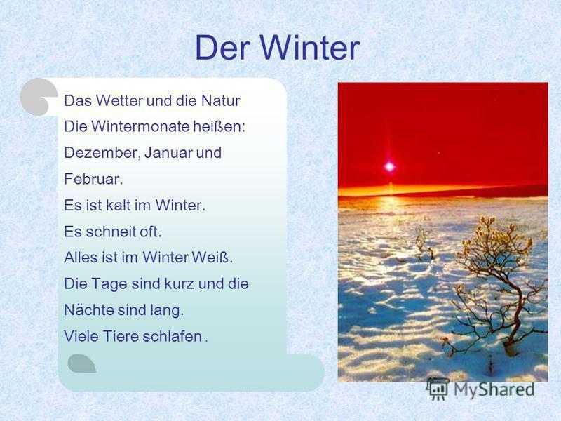 Der Winter Das Wetter und die Natur Die Wintermonate heißen: Dezember, Januar und Februar. Es ist kalt im Winter. Es schneit oft. Alles ist im Winter Weiß. Die Tage sind kurz und die Nächte sind lang. Viele Tiere schlafen.
