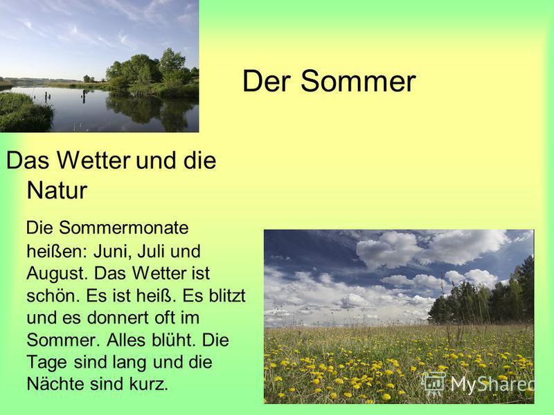 Der Sommer Das Wetter und die Natur Die Sommermonate heißen: Juni, Juli und August. Das Wetter ist schön. Es ist heiß. Es blitzt und es donnert oft im Sommer. Alles blüht. Die Tage sind lang und die Nächte sind kurz.