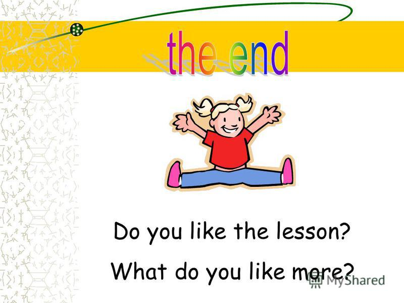 Do you like the lesson? What do you like more?